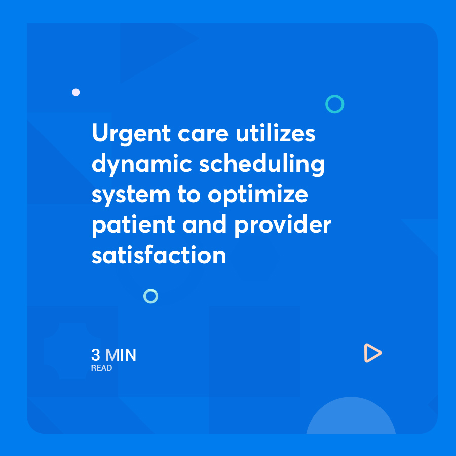 Urgent care utilizes dynamic scheduling system to optimize patient and provider satisfaction