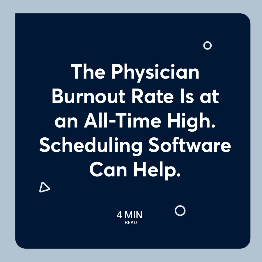 The Physician Burnout Rate Is at an All-Time High. Scheduling Software Can Help.