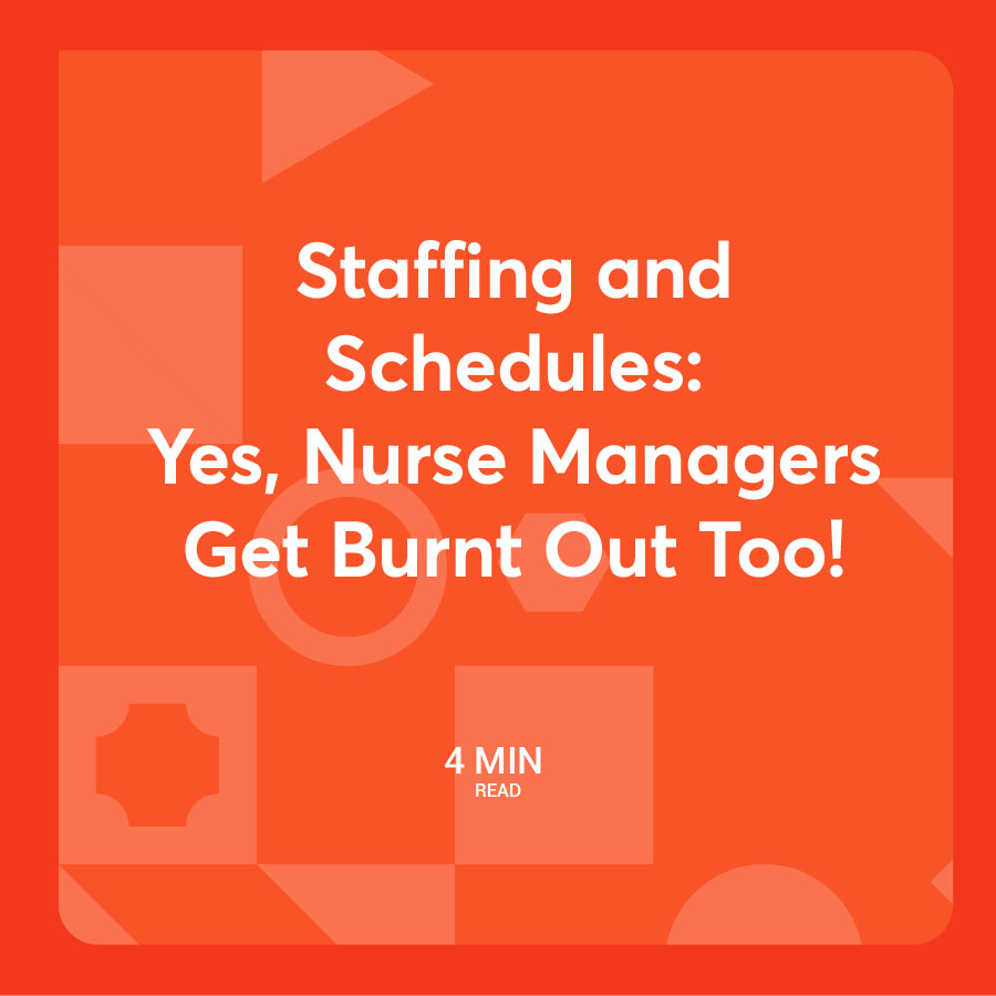 Staffing and Schedules: Yes, Nurse Managers Get Burnt Out Too!